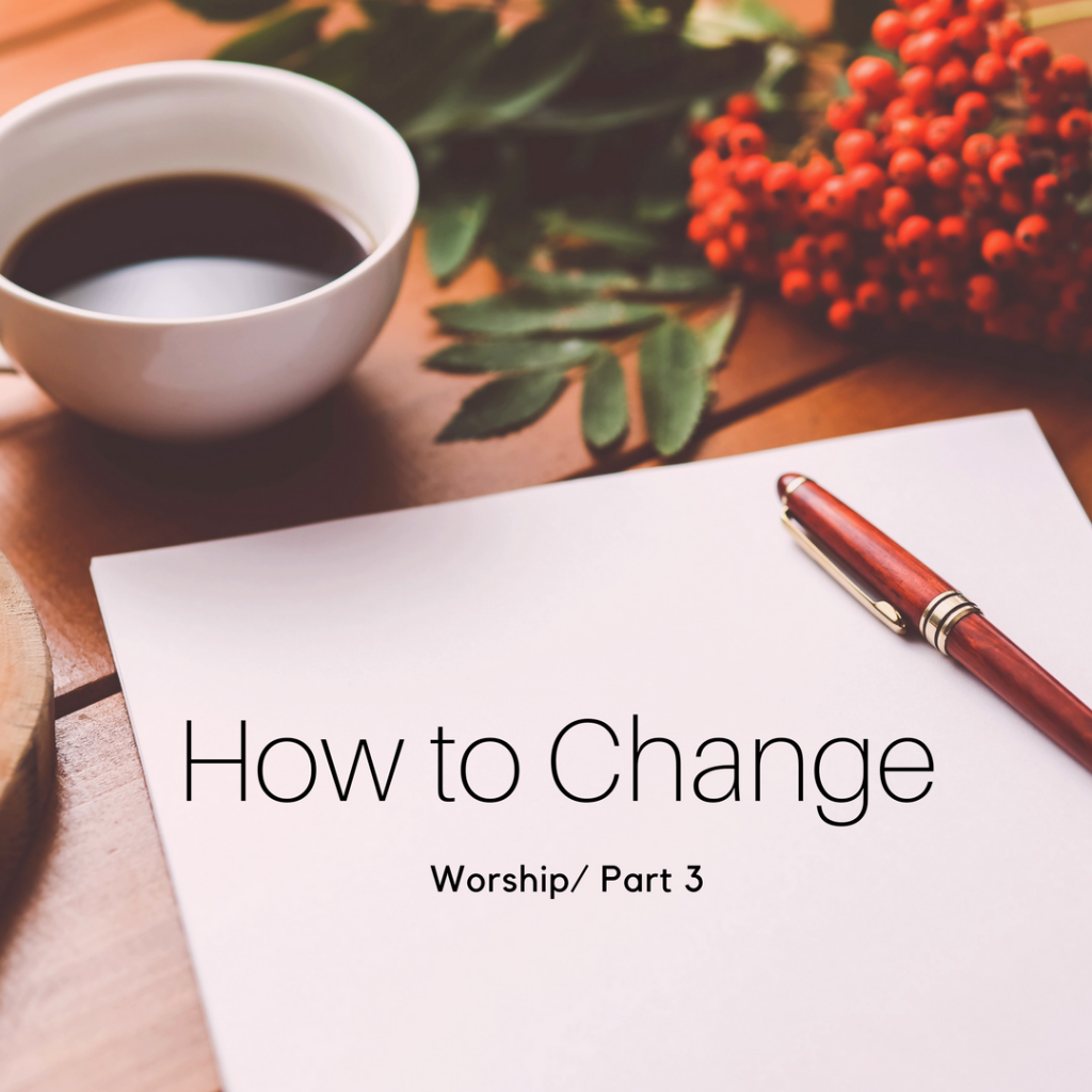 Worship Part 3: How to Change